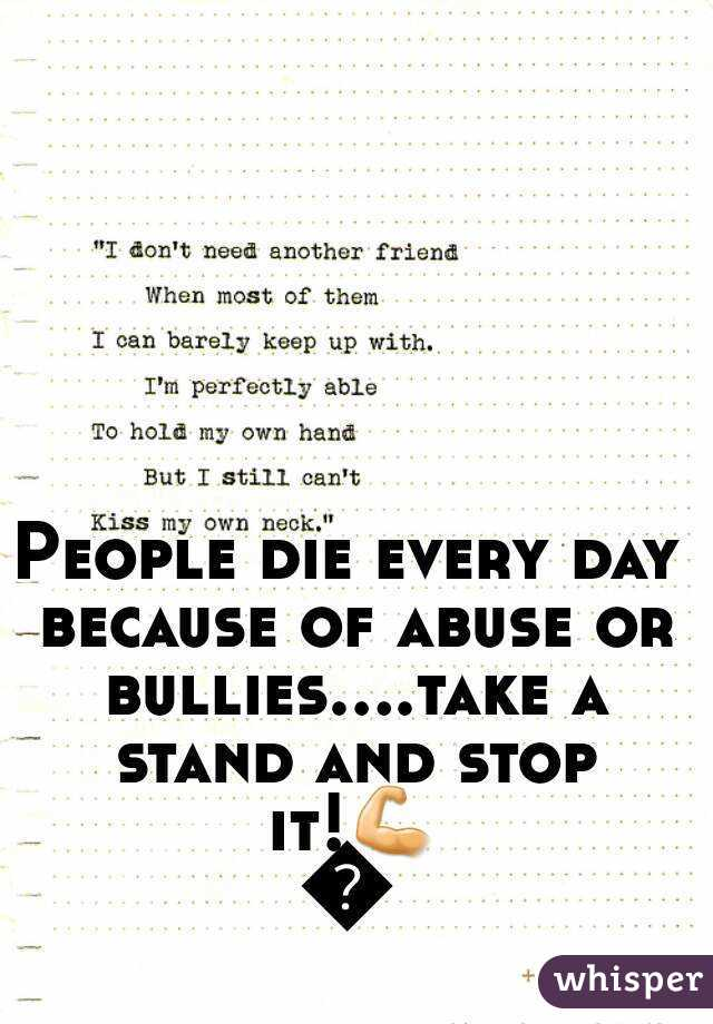 People die every day because of abuse or bullies....take a stand and stop it!💪🚫