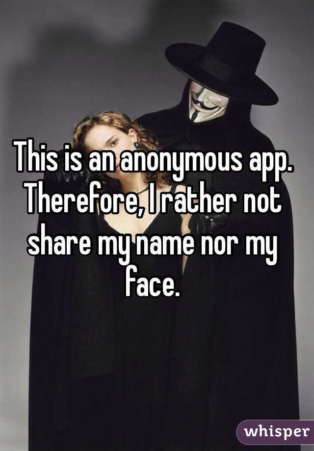This is an anonymous app. Therefore, I rather not share my name nor my face.
