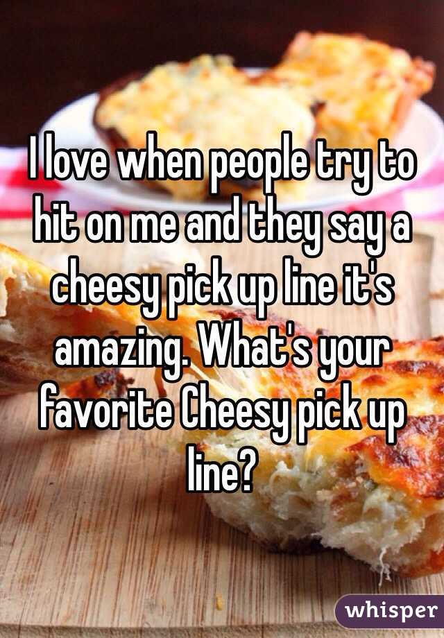 I love when people try to hit on me and they say a cheesy pick up line it's amazing. What's your favorite Cheesy pick up line?