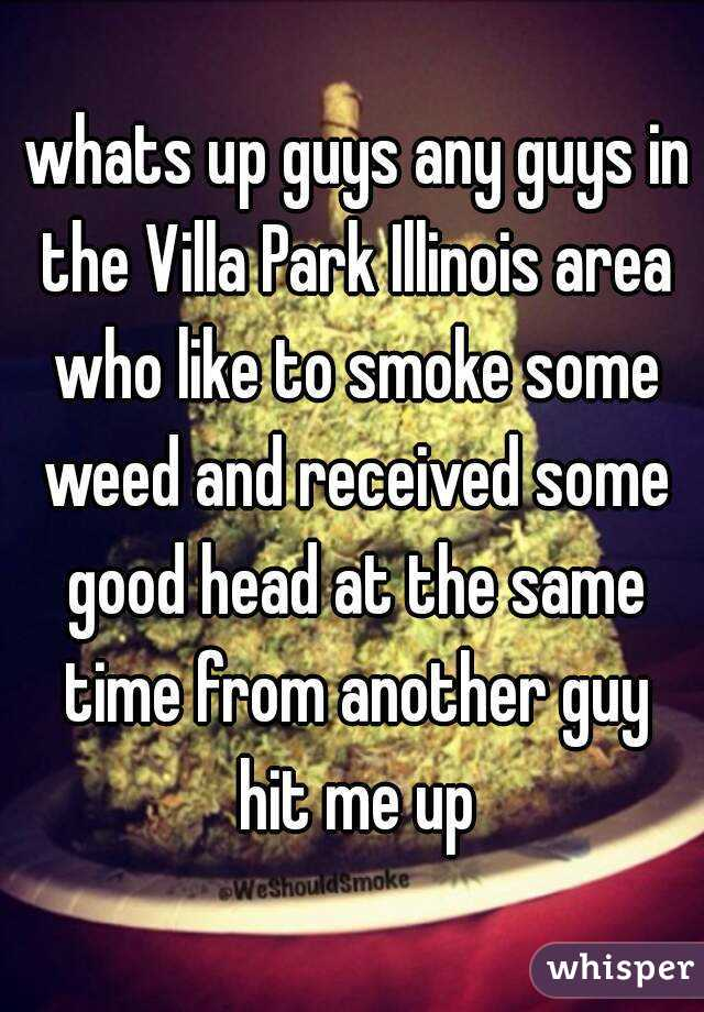 whats up guys any guys in the Villa Park Illinois area who like to smoke some weed and received some good head at the same time from another guy hit me up
