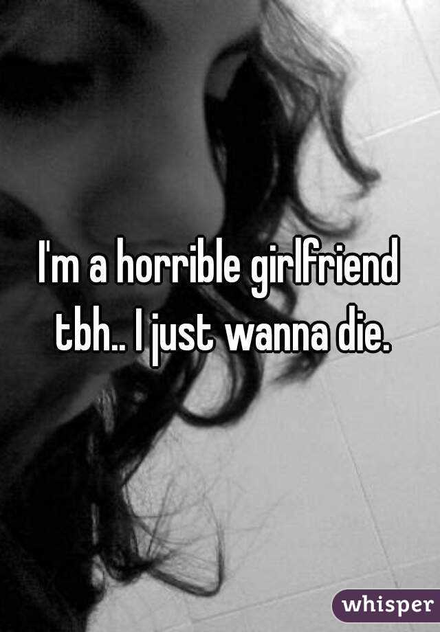 I'm a horrible girlfriend tbh.. I just wanna die.