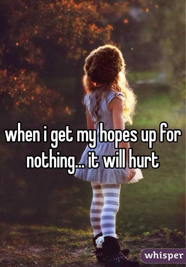 when i get my hopes up for nothing... it will hurt