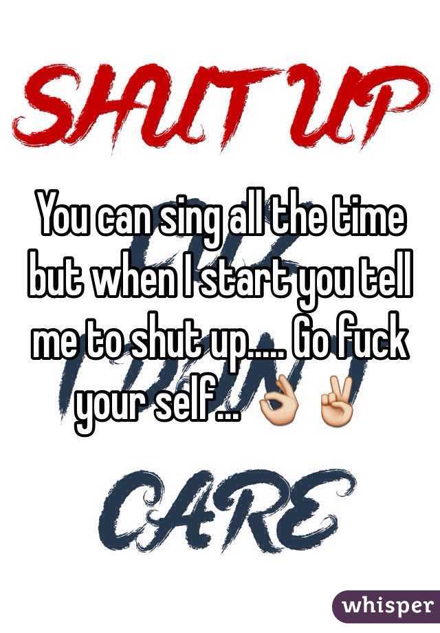 You can sing all the time but when I start you tell me to shut up..... Go fuck your self... 👌✌️