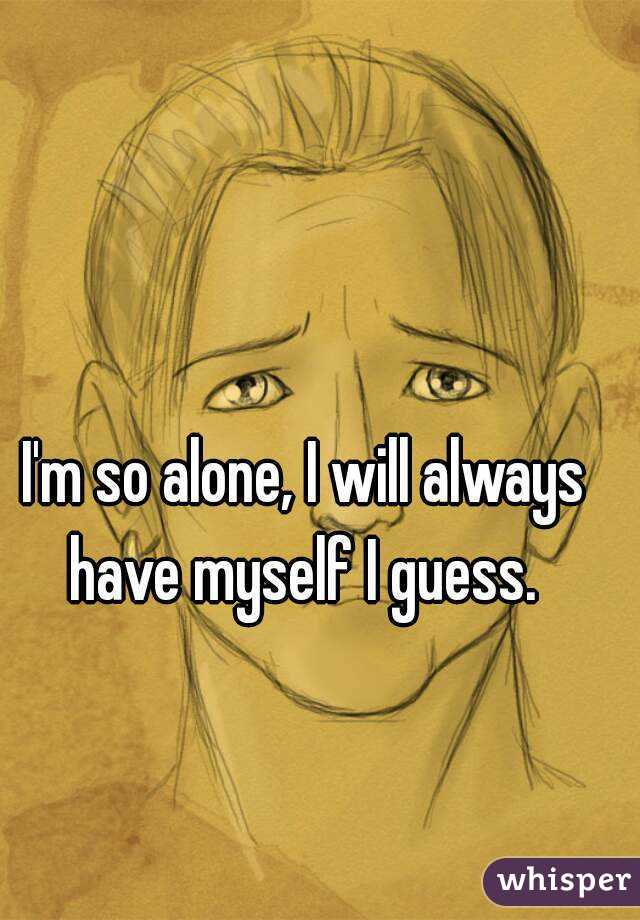 I'm so alone, I will always have myself I guess.