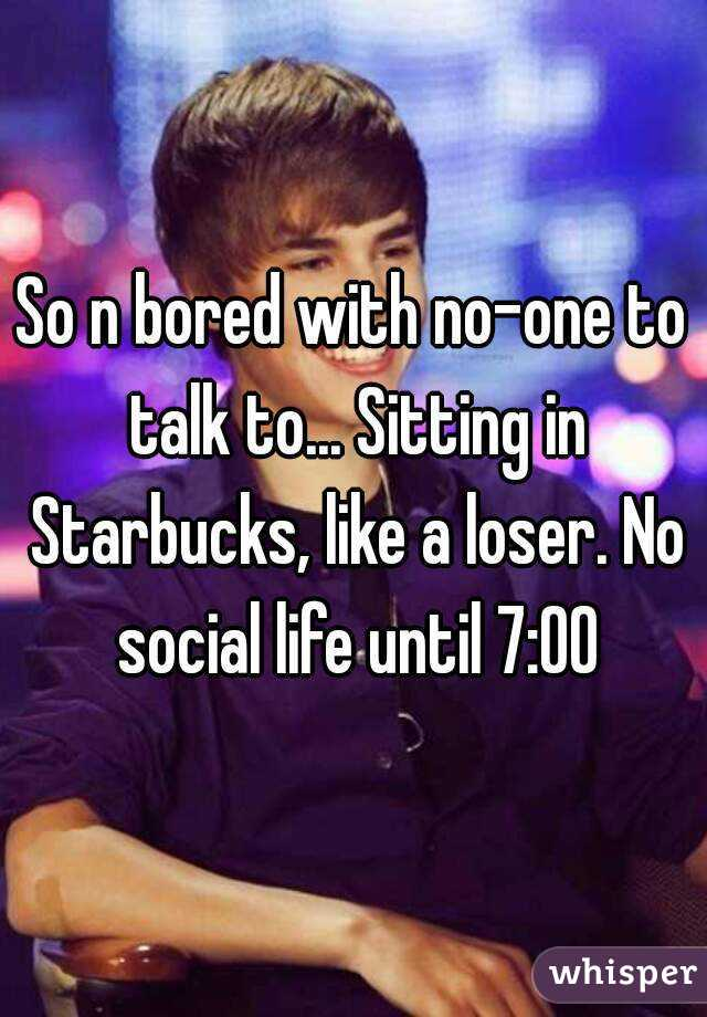 So n bored with no-one to talk to... Sitting in Starbucks, like a loser. No social life until 7:00