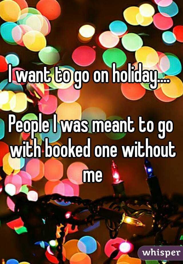 I want to go on holiday....   People I was meant to go with booked one without me
