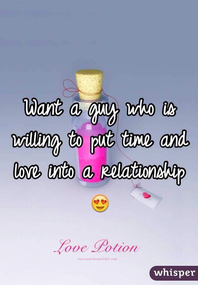 Want a guy who is willing to put time and love into a relationship 😍