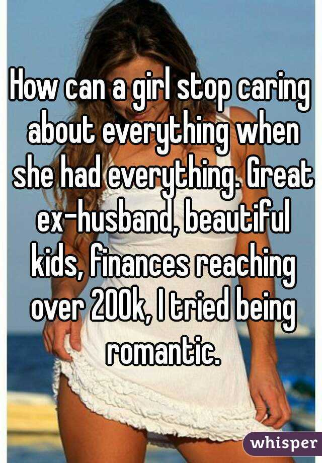 How can a girl stop caring about everything when she had everything. Great ex-husband, beautiful kids, finances reaching over 200k, I tried being romantic.