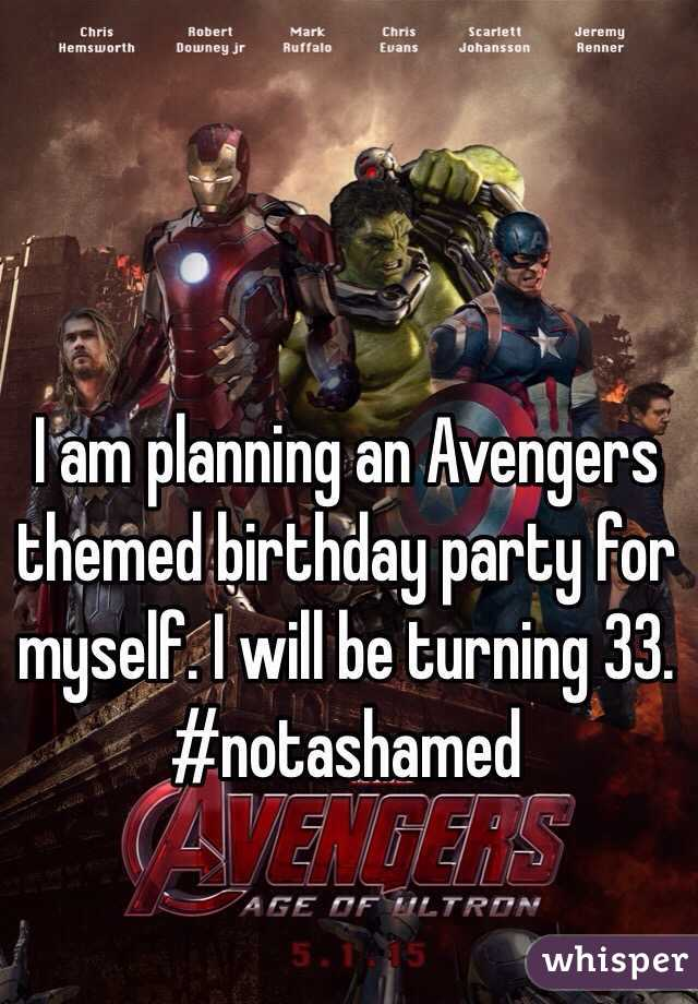 I am planning an Avengers themed birthday party for myself. I will be turning 33. #notashamed