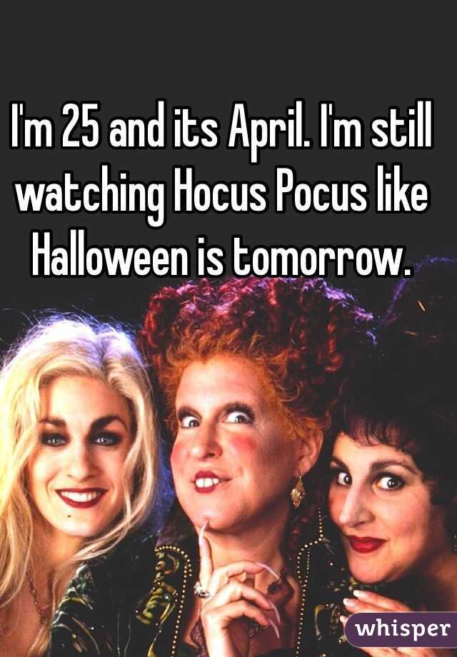 I'm 25 and its April. I'm still watching Hocus Pocus like Halloween is tomorrow.