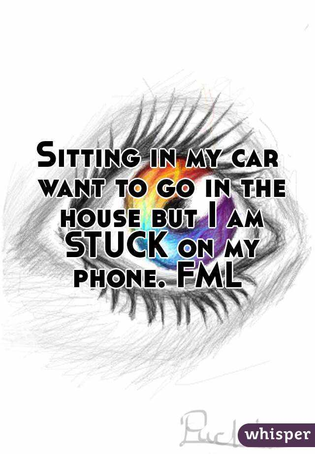 Sitting in my car want to go in the house but I am STUCK on my phone. FML