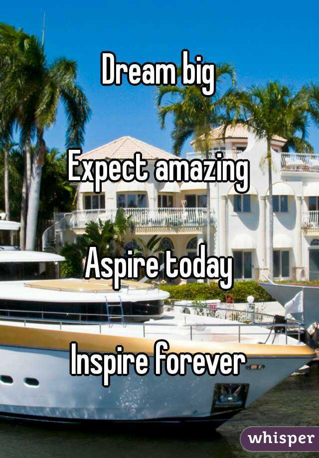 Dream big  Expect amazing  Aspire today  Inspire forever