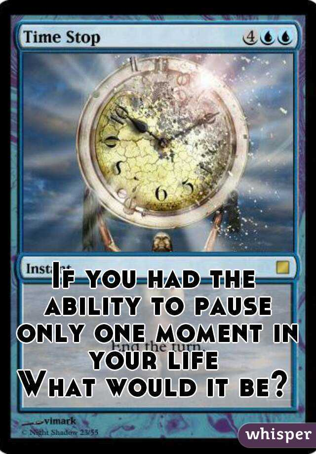 If you had the ability to pause only one moment in your life  What would it be?