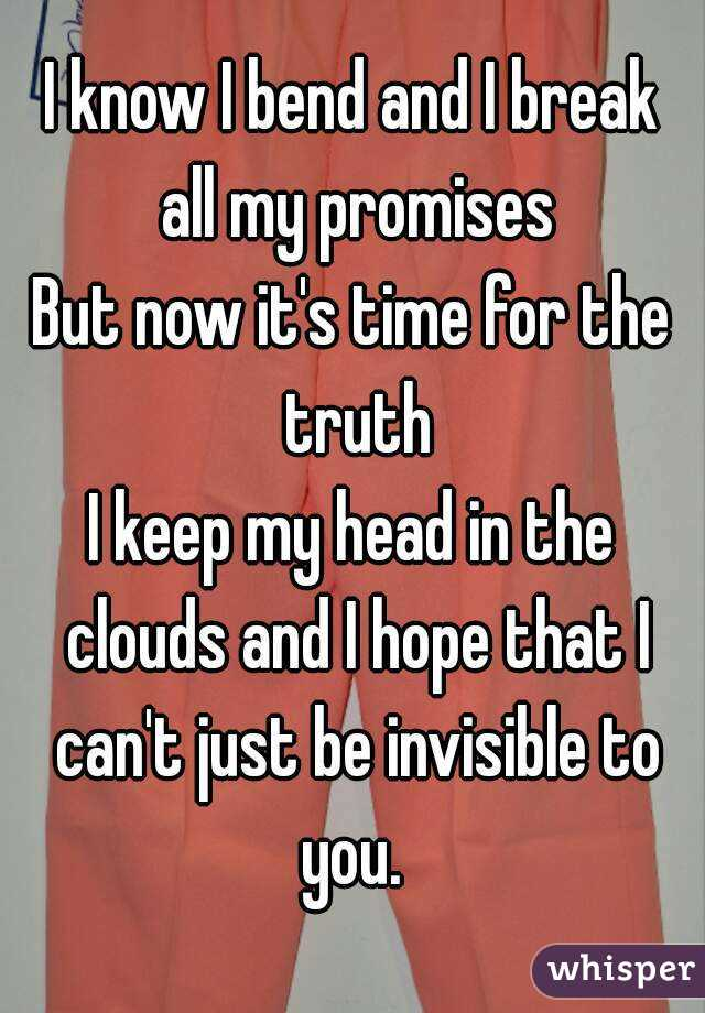 I know I bend and I break all my promises But now it's time for the truth I keep my head in the clouds and I hope that I can't just be invisible to you.