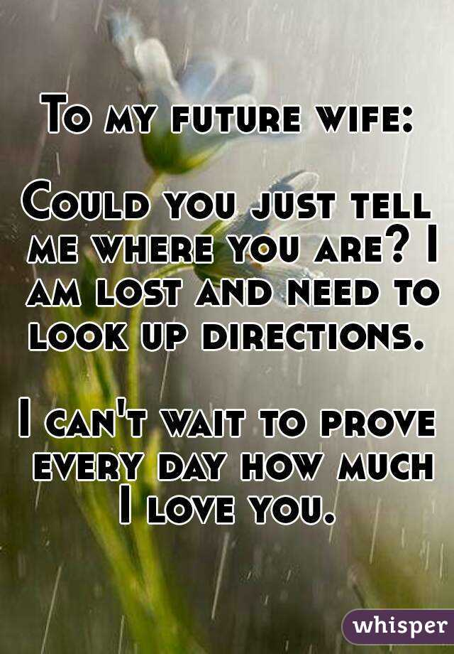 To my future wife:  Could you just tell me where you are? I am lost and need to look up directions.   I can't wait to prove every day how much I love you.