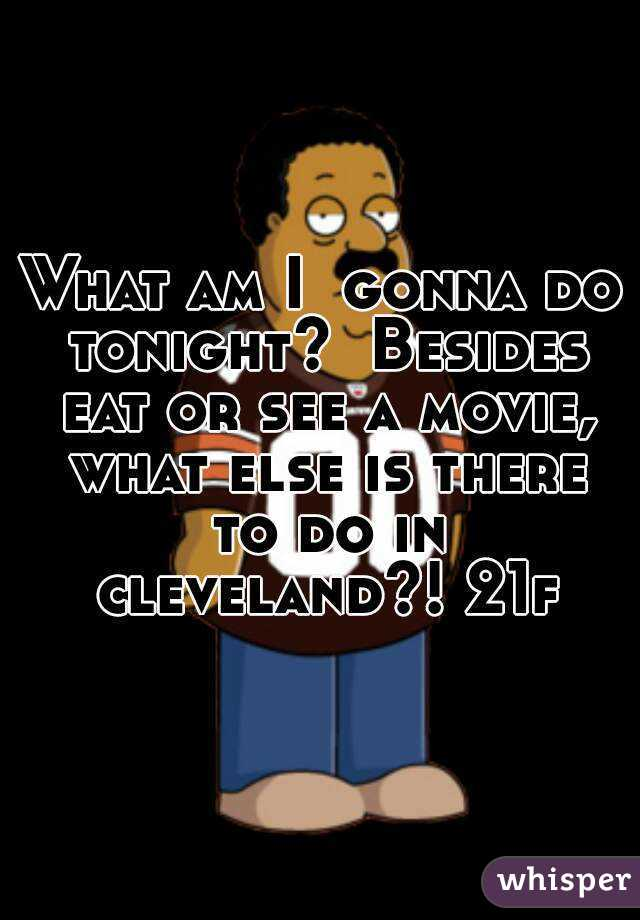 What am I  gonna do tonight?  Besides eat or see a movie, what else is there to do in cleveland?! 21f