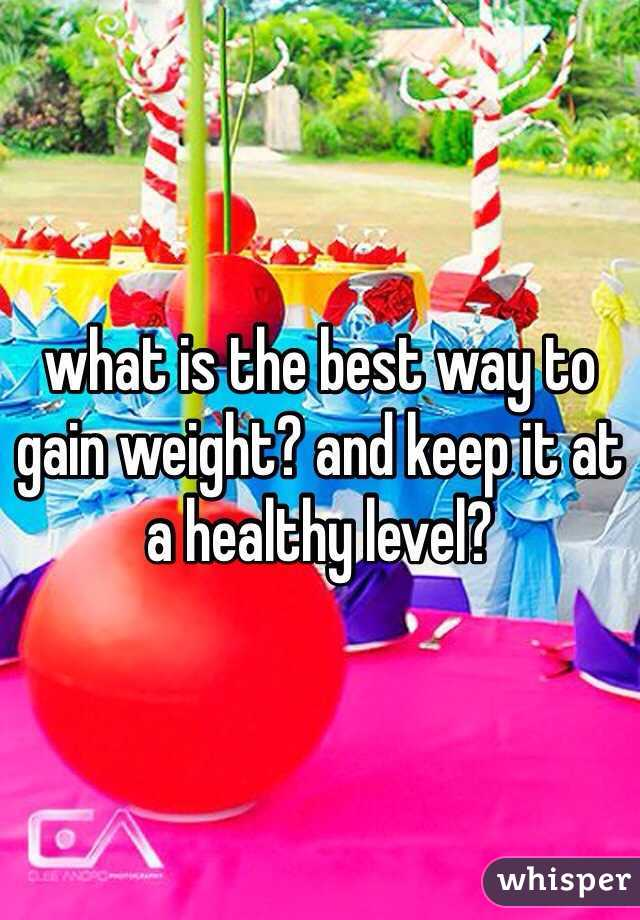 what is the best way to gain weight? and keep it at a healthy level?