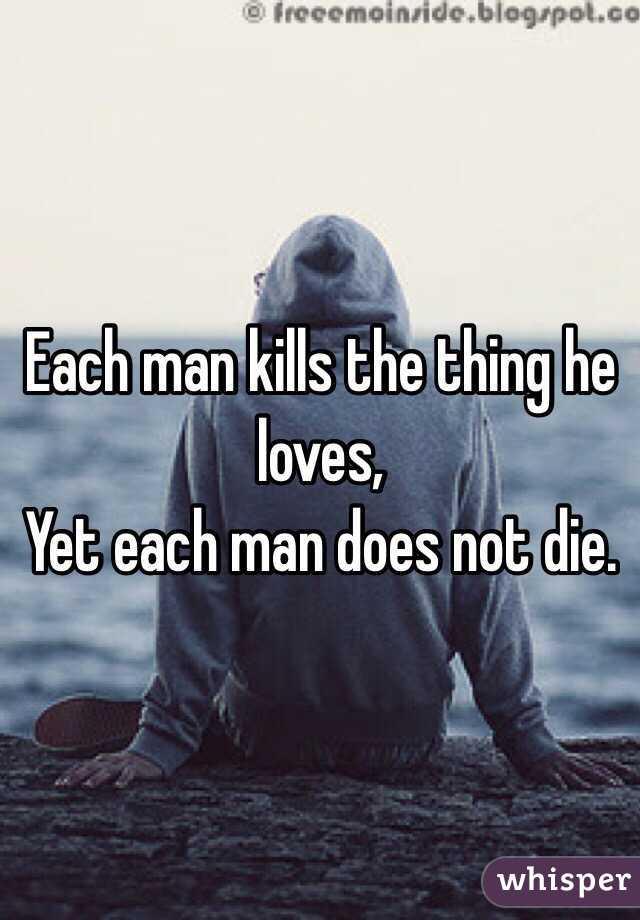 Each man kills the thing he loves, Yet each man does not die.
