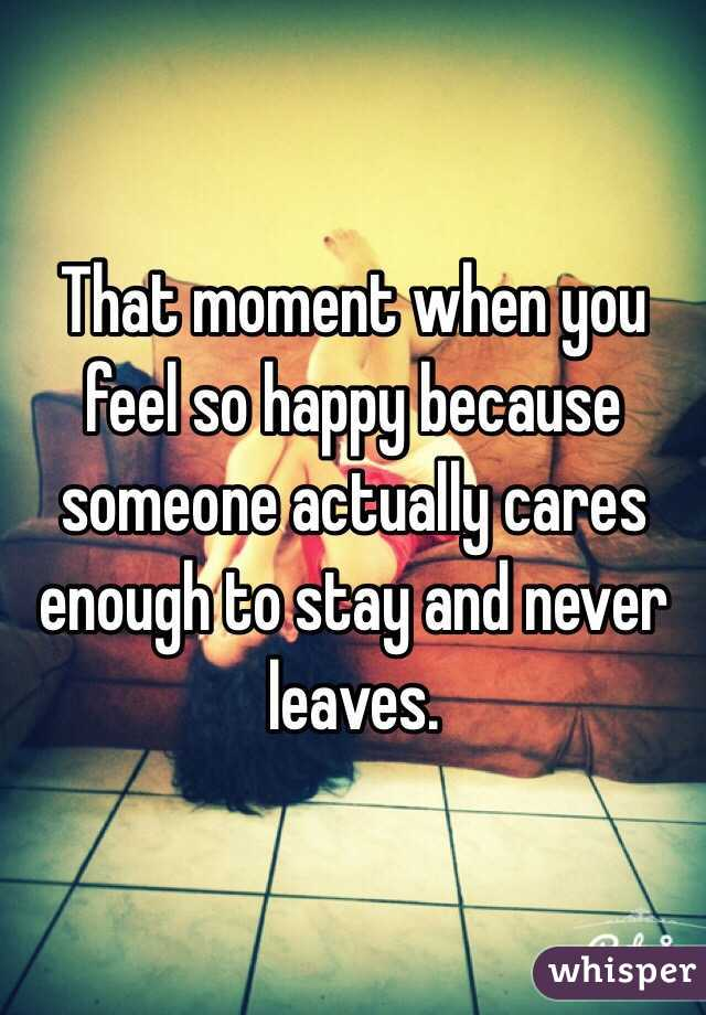 That moment when you feel so happy because someone actually cares enough to stay and never leaves.