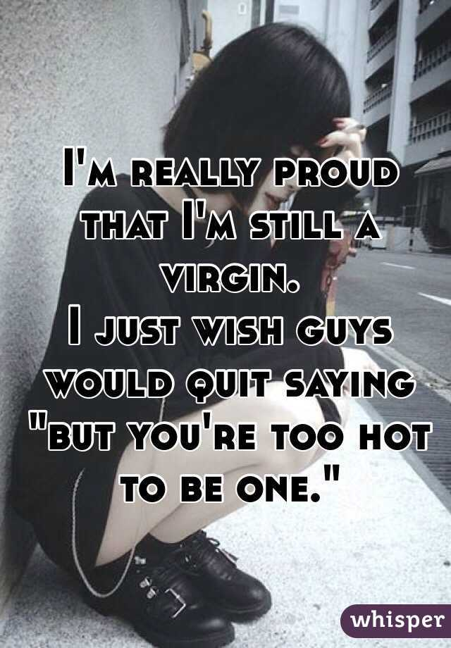 """I'm really proud that I'm still a virgin.  I just wish guys would quit saying """"but you're too hot to be one."""""""