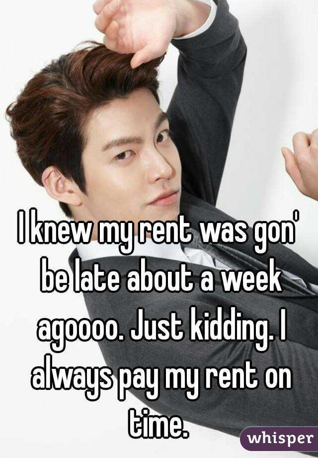 I knew my rent was gon' be late about a week agoooo. Just kidding. I always pay my rent on time.