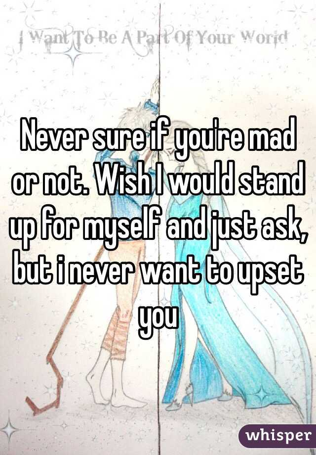 Never sure if you're mad or not. Wish I would stand up for myself and just ask, but i never want to upset you