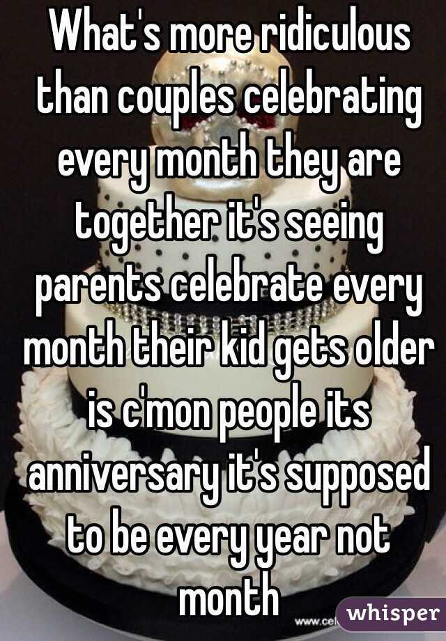 What's more ridiculous than couples celebrating every month they are together it's seeing parents celebrate every  month their kid gets older is c'mon people its anniversary it's supposed to be every year not month
