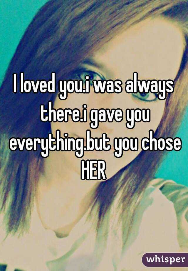 I loved you.i was always there.i gave you everything.but you chose HER