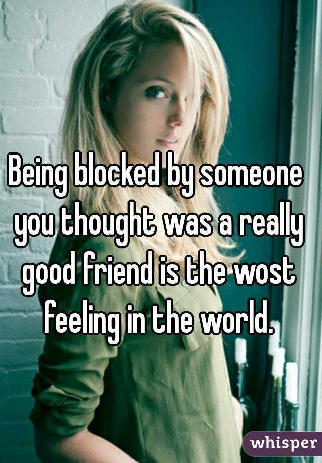 Being blocked by someone you thought was a really good friend is the wost feeling in the world.
