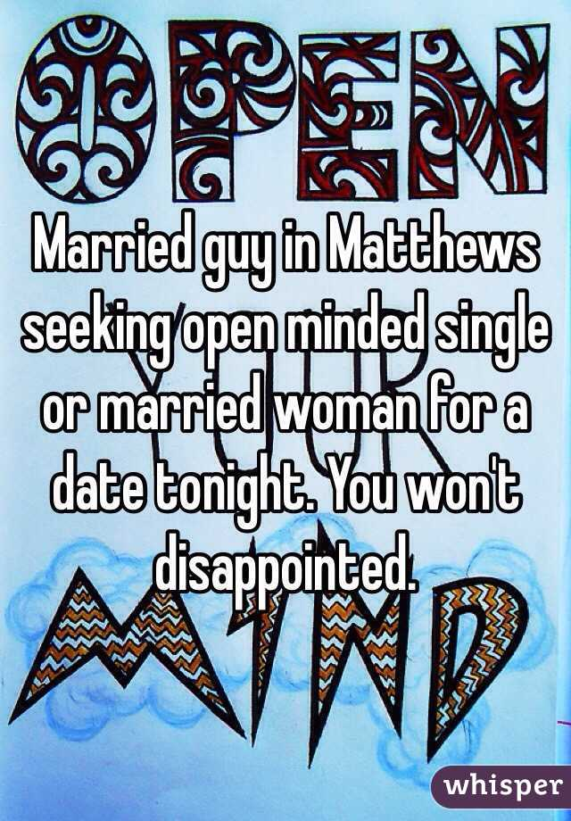 Married guy in Matthews seeking open minded single or married woman for a date tonight. You won't disappointed.