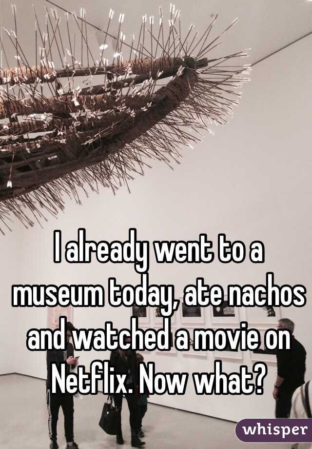 I already went to a museum today, ate nachos and watched a movie on Netflix. Now what?