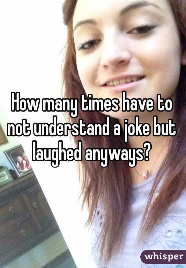 How many times have to not understand a joke but laughed anyways?