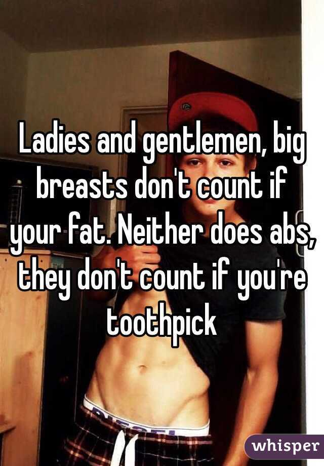 Ladies and gentlemen, big breasts don't count if your fat. Neither does abs, they don't count if you're toothpick