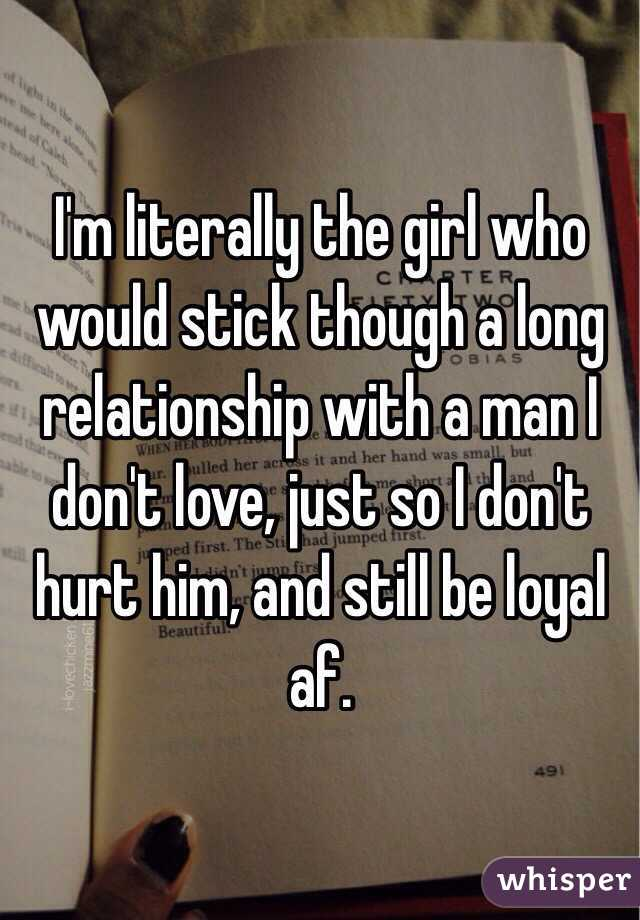 I'm literally the girl who would stick though a long relationship with a man I don't love, just so I don't hurt him, and still be loyal af.