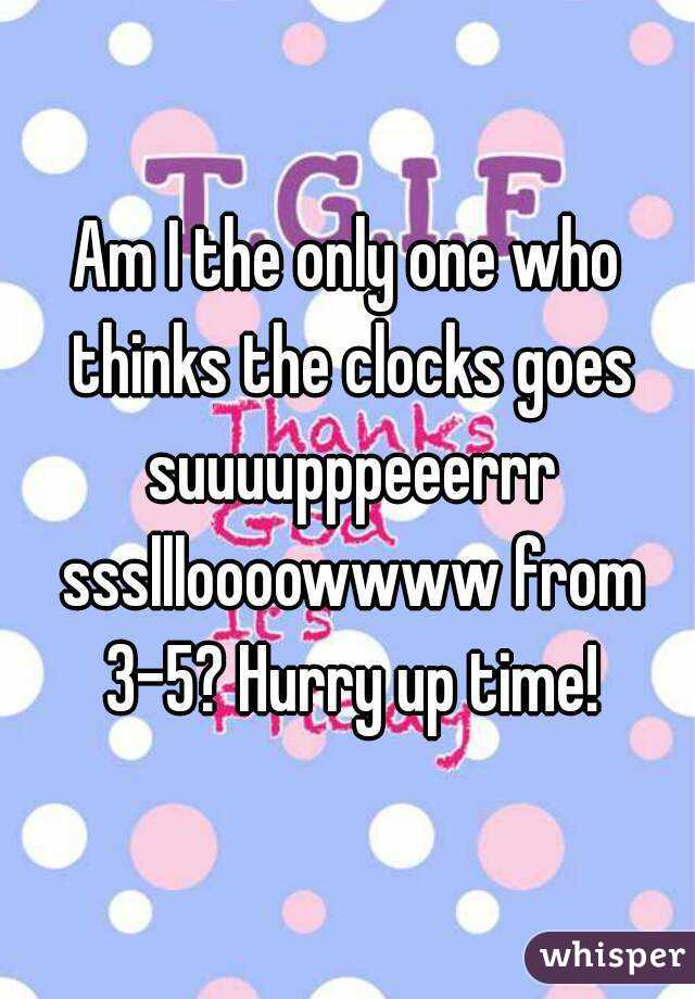 Am I the only one who thinks the clocks goes suuuupppeeerrr sssllloooowwww from 3-5? Hurry up time!