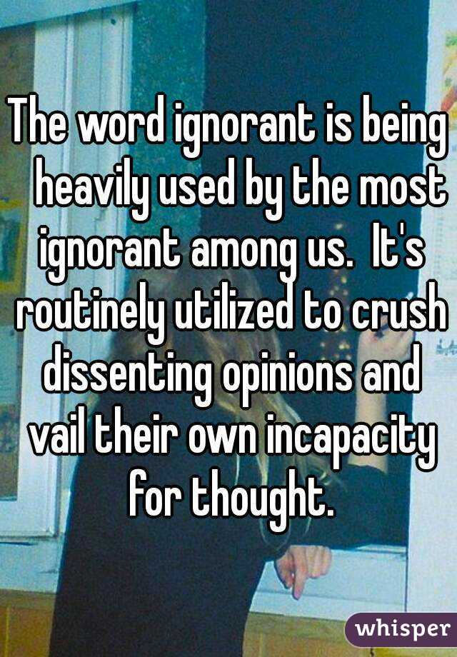 The word ignorant is being   heavily used by the most ignorant among us.  It's routinely utilized to crush dissenting opinions and vail their own incapacity for thought.