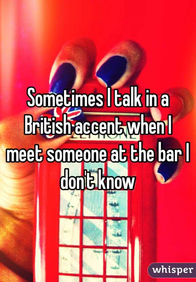 Sometimes I talk in a British accent when I meet someone at the bar I don't know
