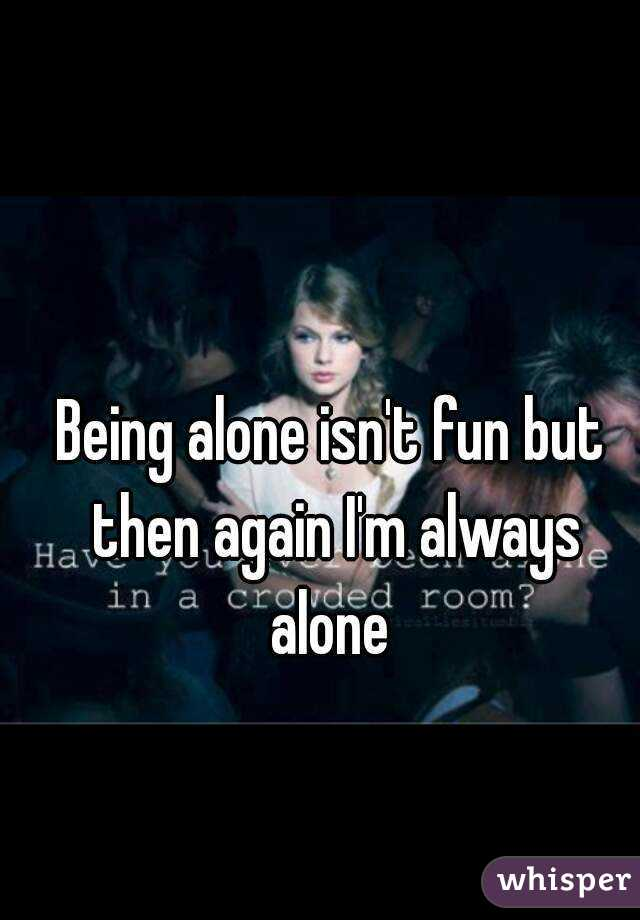 Being alone isn't fun but then again I'm always alone