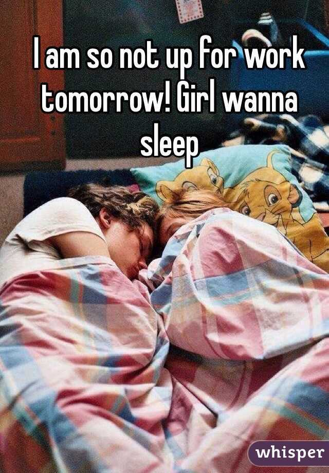 I am so not up for work tomorrow! Girl wanna sleep
