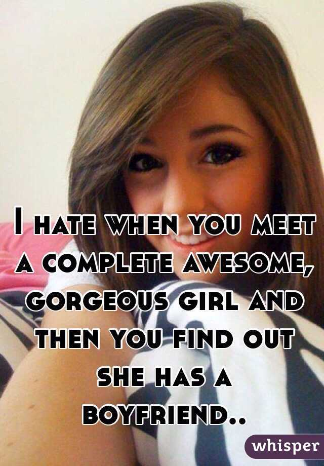 I hate when you meet a complete awesome, gorgeous girl and then you find out she has a boyfriend..