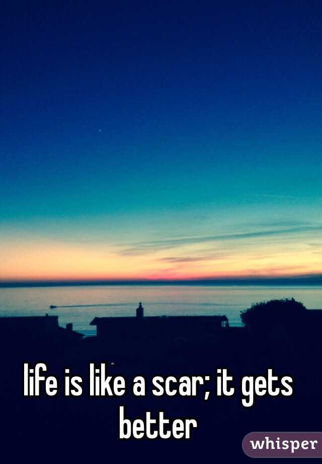 life is like a scar; it gets better