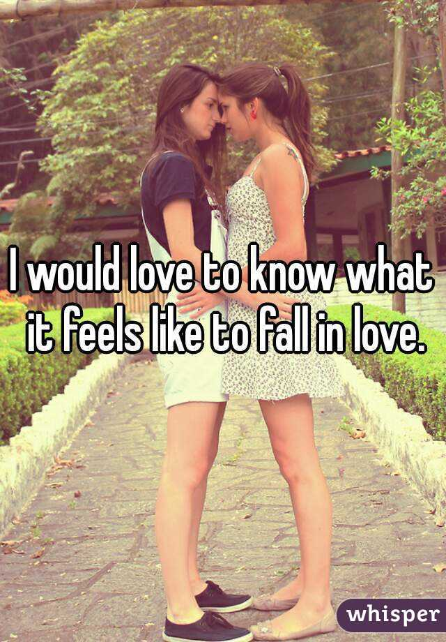I would love to know what it feels like to fall in love.