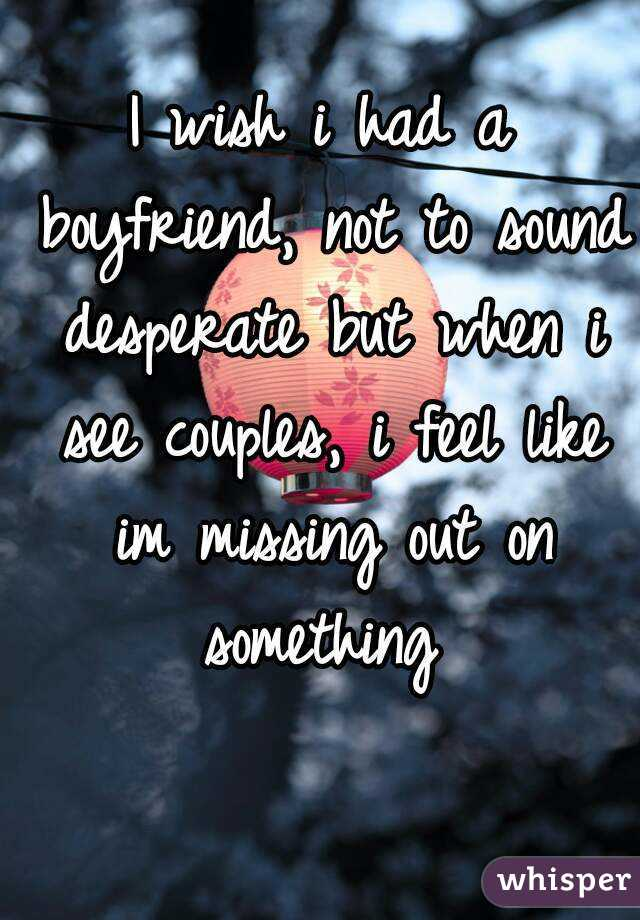 I wish i had a boyfriend, not to sound desperate but when i see couples, i feel like im missing out on something