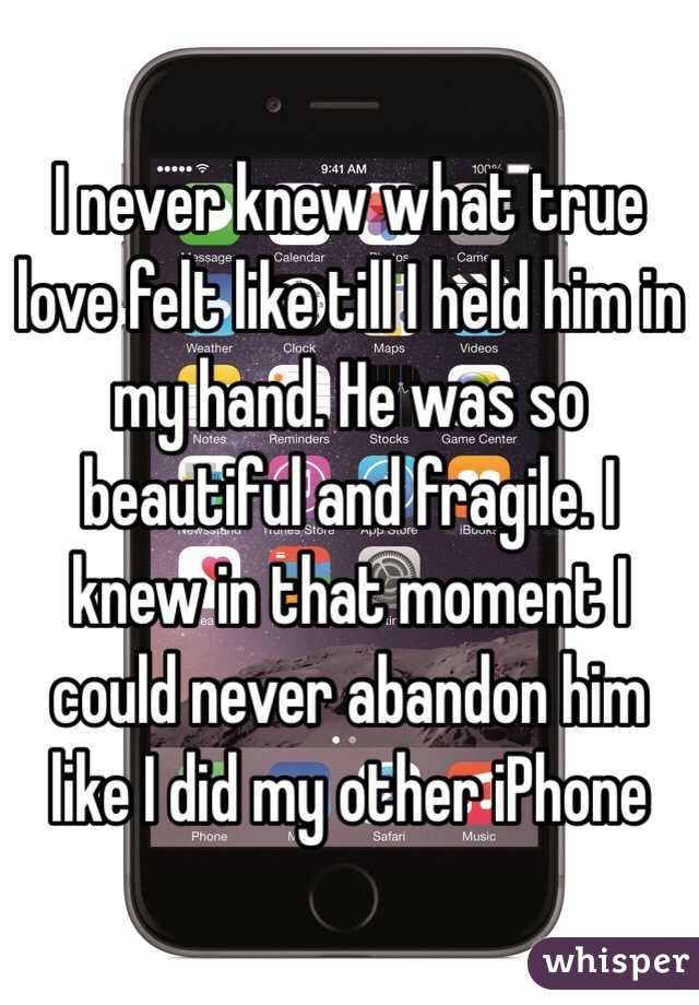 I never knew what true love felt like till I held him in my hand. He was so beautiful and fragile. I knew in that moment I could never abandon him like I did my other iPhone