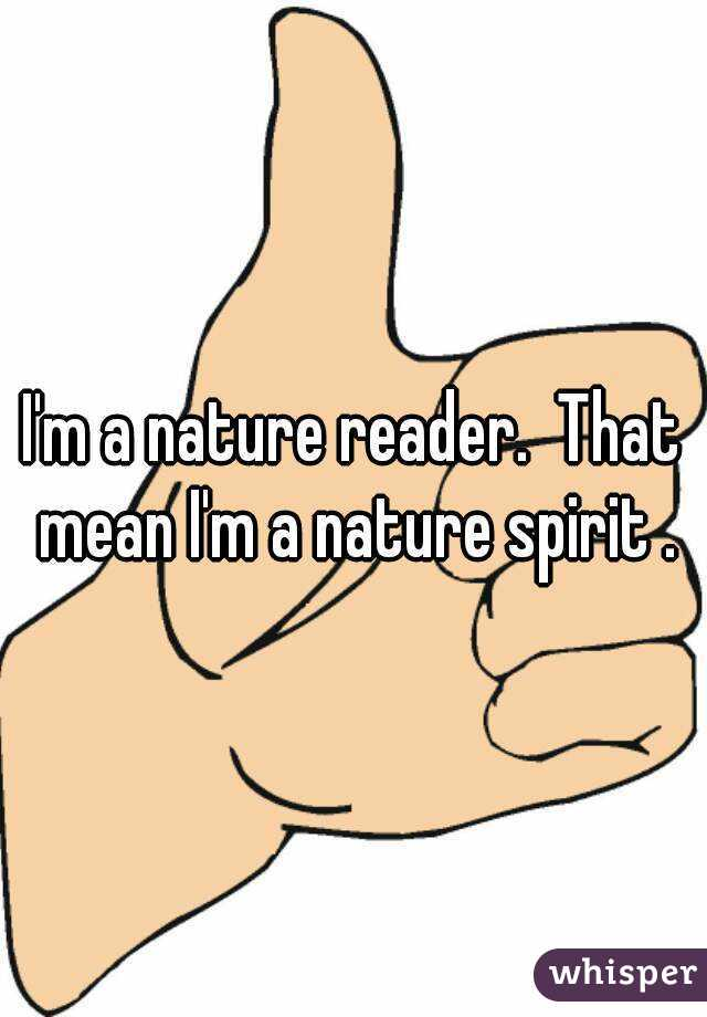 I'm a nature reader.  That mean I'm a nature spirit .