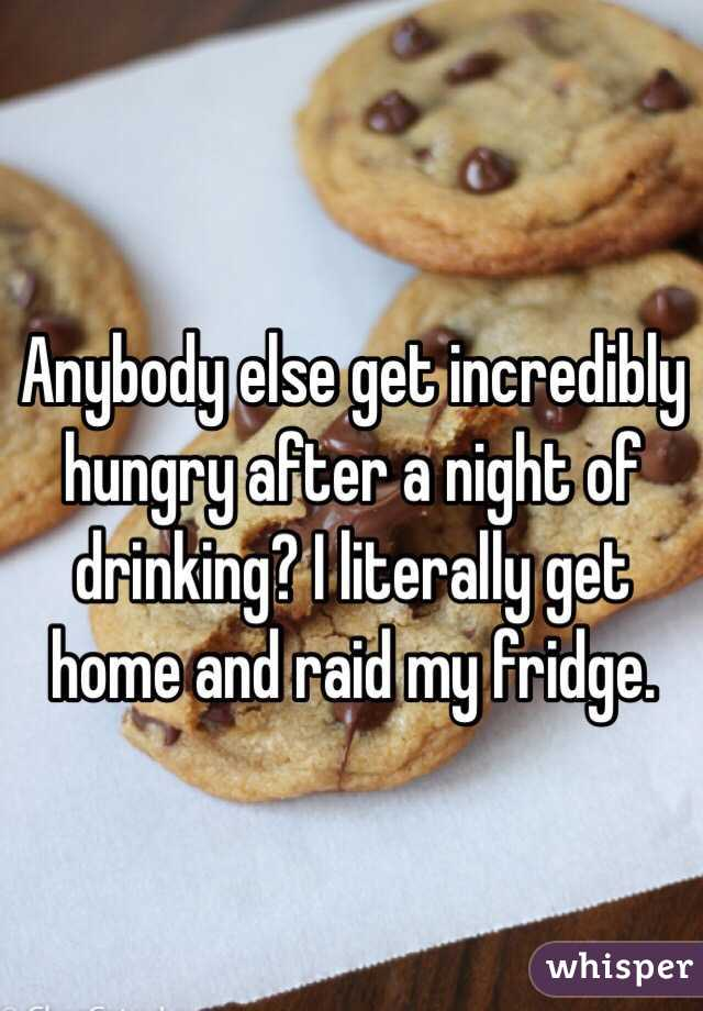 Anybody else get incredibly hungry after a night of drinking? I literally get home and raid my fridge.