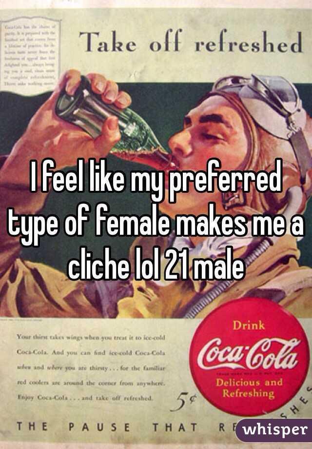 I feel like my preferred type of female makes me a cliche lol 21 male