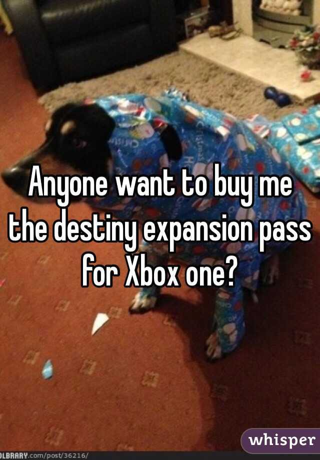 Anyone want to buy me the destiny expansion pass for Xbox one?