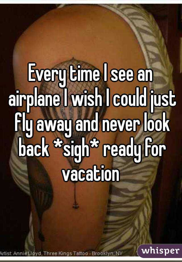 Every time I see an airplane I wish I could just fly away and never look back *sigh* ready for vacation