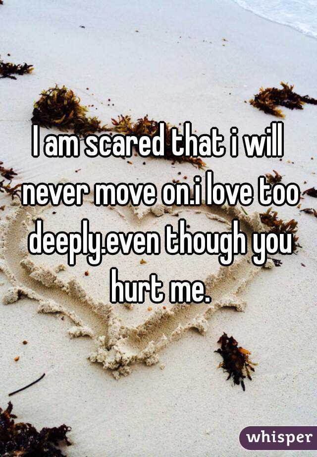 I am scared that i will never move on.i love too deeply.even though you hurt me.